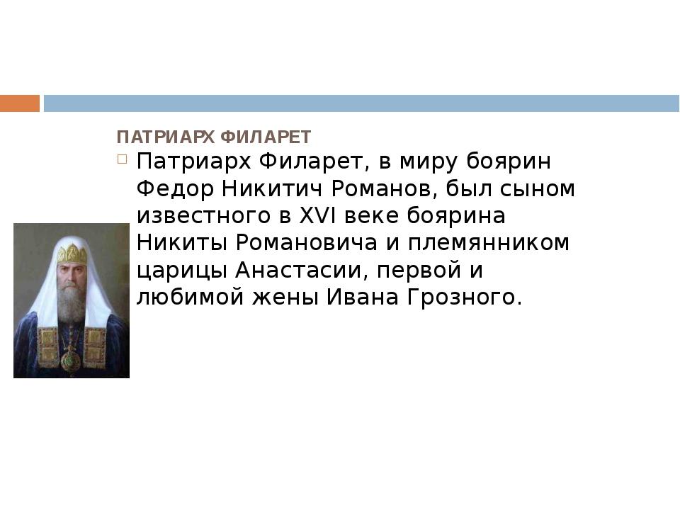 ПАТРИАРХ ФИЛАРЕТ Патриарх Филарет, в миру боярин Федор Никитич Романов, был с...