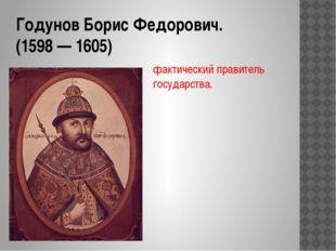 Годунов Борис Федорович. (1598 — 1605) фактический правитель государства.