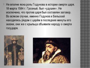 Не вполне ясна роль Годунова в истории смерти царя. 18 марта 1584 г. Грозный,
