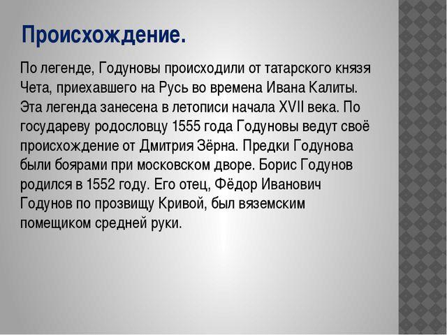 Происхождение. По легенде, Годуновы происходили от татарского князя Чета, при...