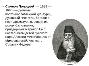 Симеон Полоцкий — 1629— 1680)— деятель восточнославянской культуры, духов
