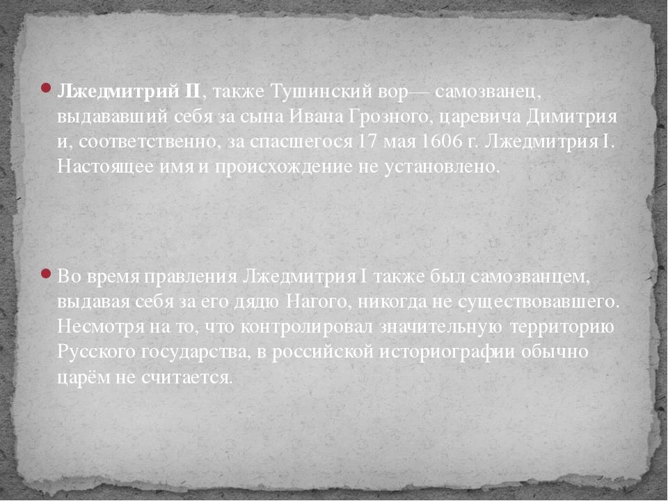 Лжедмитрий II, также Тушинский вор— самозванец, выдававший себя за сына Иван...