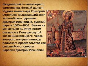 Лжедмитрий I— авантюрист, самозванец, беглый дьякон Чудова монастыря Григорий