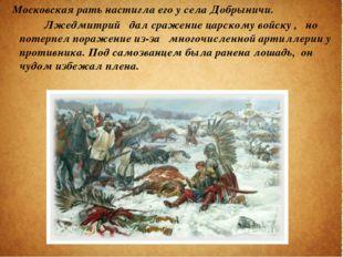 Московская рать настигла его у села Добрыничи. Лжедмитрий дал сражение царск