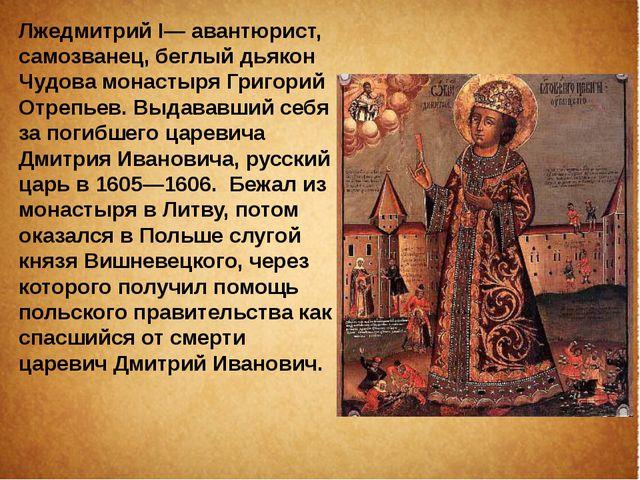 Лжедмитрий I— авантюрист, самозванец, беглый дьякон Чудова монастыря Григорий...