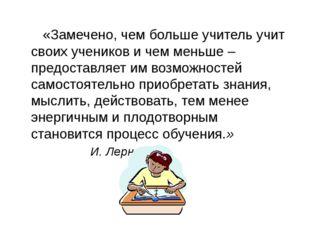 «Замечено, чем больше учитель учит своих учеников и чем меньше – предоставля