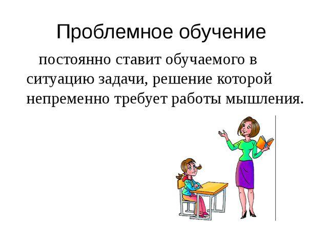 Проблемное обучение постоянно ставит обучаемого в ситуацию задачи, решение ко...