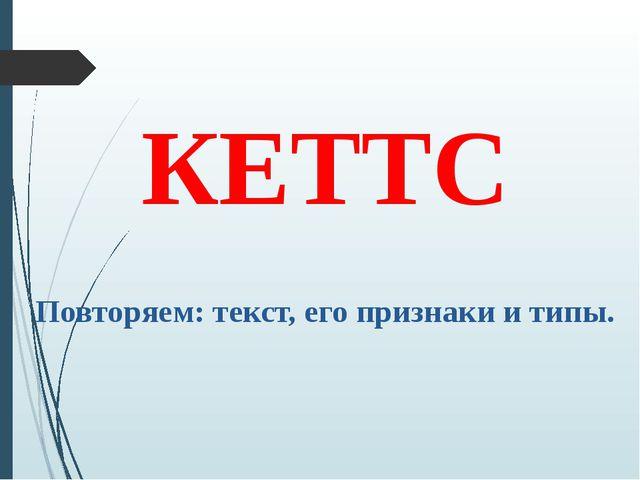 КЕТТС Повторяем: текст, его признаки и типы.