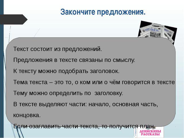 Закончите предложения. -Текст состоит … Предложения в тексте связаны … К текс...