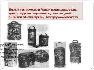Берестяное ремесло в России начиналось очень давно, изделия сохранились до на
