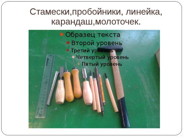 Стамески,пробойники, линейка, карандаш,молоточек.