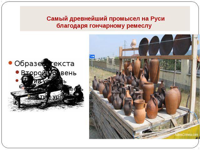 Самый древнейший промыселнаРуси благодарягончарномуремеслу
