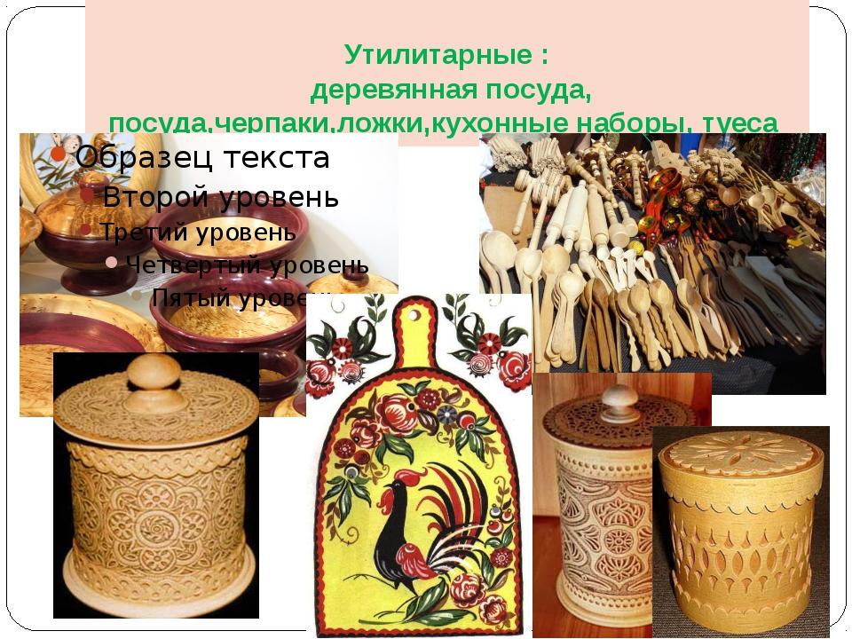 Утилитарные : деревянная посуда, посуда,черпаки,ложки,кухонные наборы, туеса