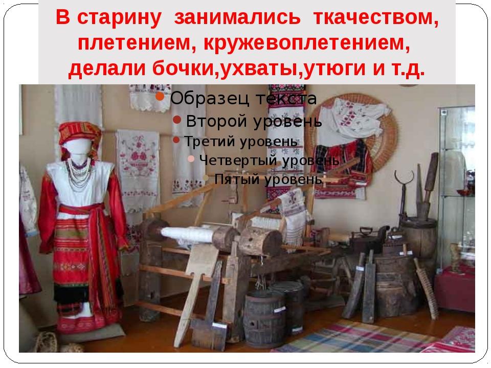 В старину занимались ткачеством, плетением, кружевоплетением, делали бочки,ух...