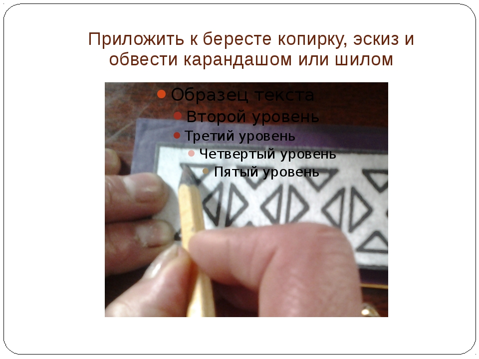 Приложить к бересте копирку, эскиз и обвести карандашом или шилом