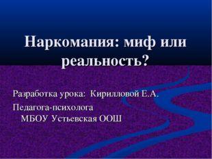 Наркомания: миф или реальность? Разработка урока: Кирилловой Е.А. Педагога-пс