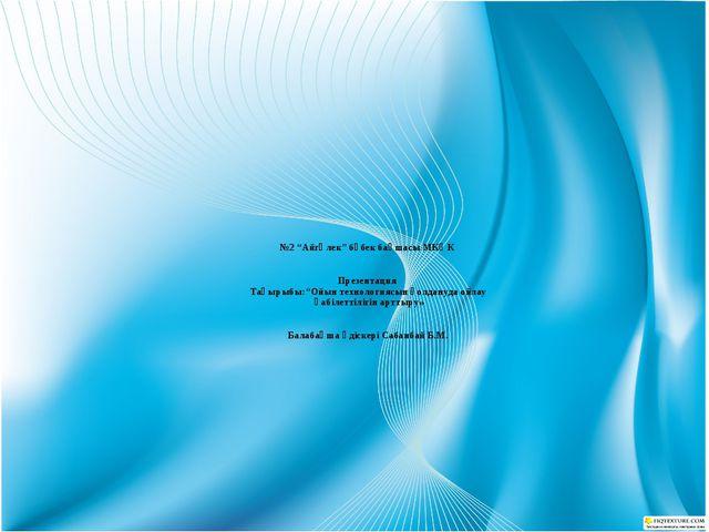 """№2 """"Айгөлек"""" бөбек бақшасы МКҚК Презентация Тақырыбы:""""Ойын технологиясын қол..."""