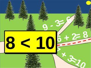 9 - 3 6 + 2 7 + 3 = 6 = 8 =10 8 > 6 8 < 10