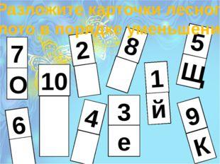Разложите карточки лесного лото в порядке уменьшения 7 О 9 К 10 8 5 Щ 2 1 й 4