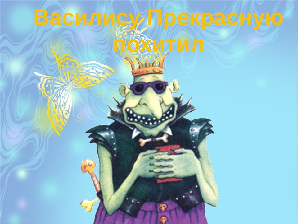 Василису Прекрасную похитил 10 8 7 О 6 3 е 4 2 1 й 9 К 5 Щ