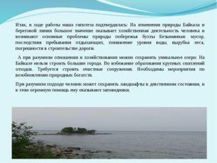 Итак, в ходе работы наша гипотеза подтвердилась: На изменения природы Байкала