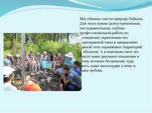 Мы обязаны спасти природу Байкала. Для этого нужна целеустремленная, последов