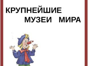 КРУПНЕЙШИЕ МУЗЕИ МИРА Автор- составитель- Харматуллина Лилия Фаритовна, Учит