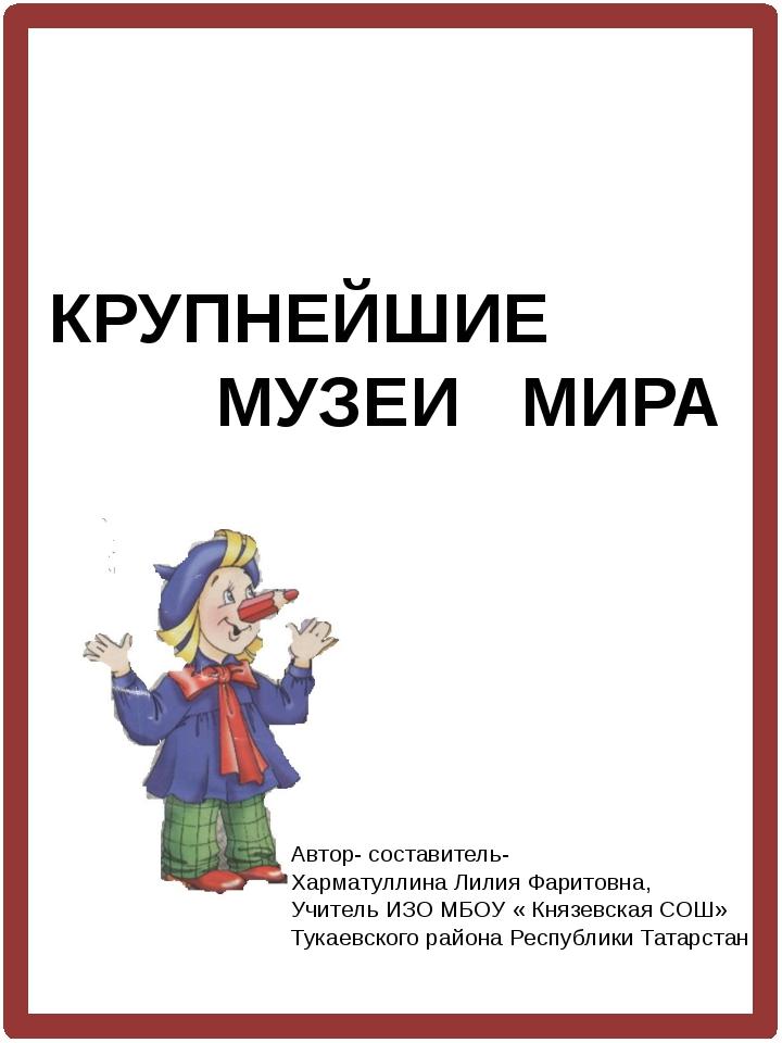 КРУПНЕЙШИЕ МУЗЕИ МИРА Автор- составитель- Харматуллина Лилия Фаритовна, Учит...