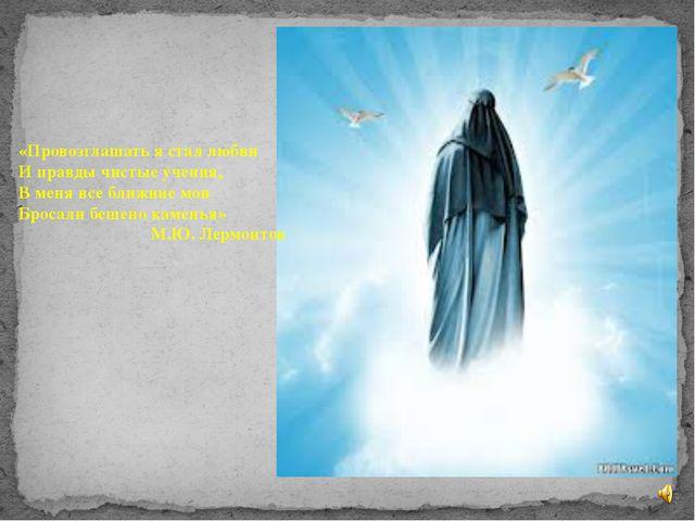 «Провозглашать я стал любви И правды чистые учения, В меня все ближние мои Бр...