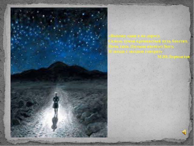 «Выхожу один я на дорогу. Сквозь туман кремнистый путь блестит. Ночь тиха. Пу...