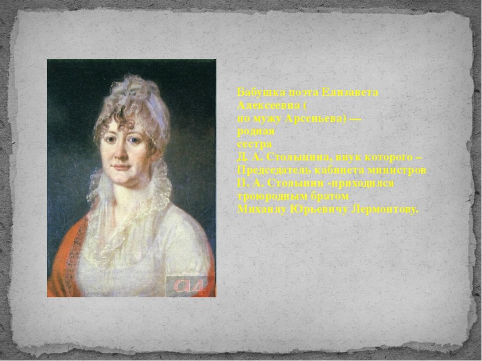 Бабушка поэта Елизавета Алексеевна ( по мужу Арсеньева) — родная сестра Д. А...