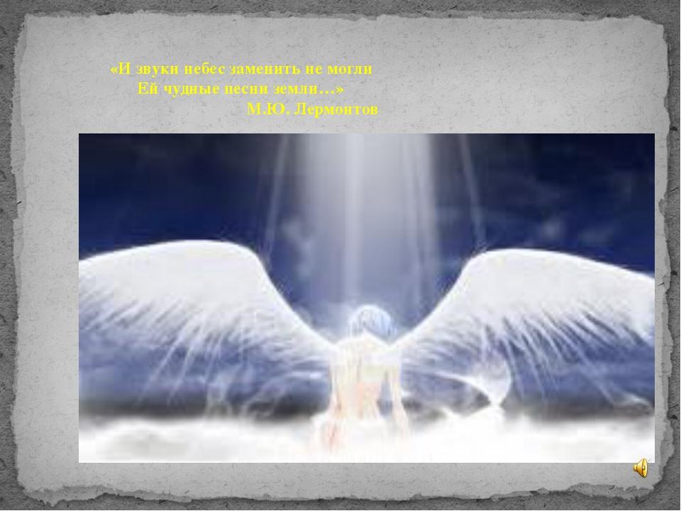 «И звуки небес заменить не могли Ей чудные песни земли…» М.Ю. Лермонтов