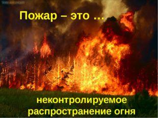 Пожар – это … неконтролируемое распространение огня