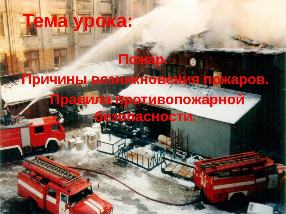 Тема урока: Пожар. Причины возникновения пожаров. Правила противопожарной без...