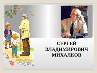 1913-2009 СЕРГЕЙ ВЛАДИМИРОВИЧ МИХАЛКОВ