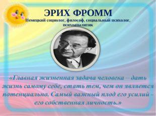 ЭРИХ ФРОММ Немецкий социолог, философ, социальный психолог, психоаналитик