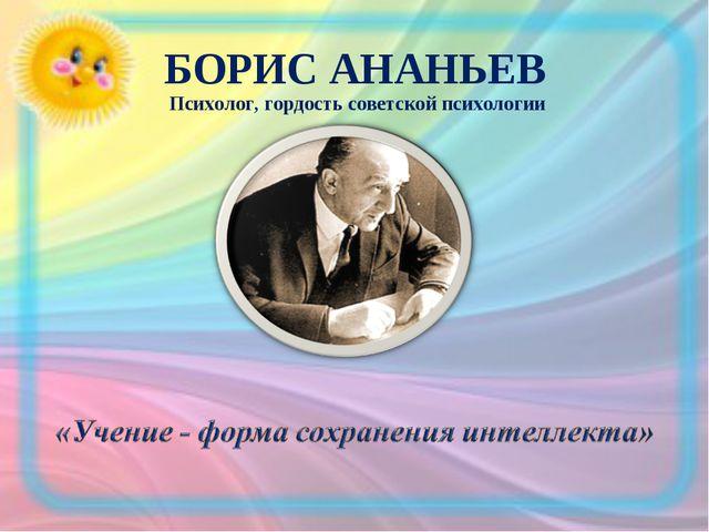 БОРИС АНАНЬЕВ Психолог, гордость советской психологии