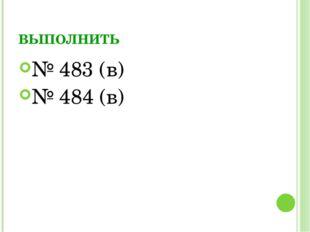 ВЫПОЛНИТЬ № 483 (в) № 484 (в)