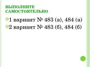 ВЫПОЛНИТЕ САМОСТОЯТЕЛЬНО 1 вариант № 483 (а), 484 (а) 2 вариант № 483 (б), 48
