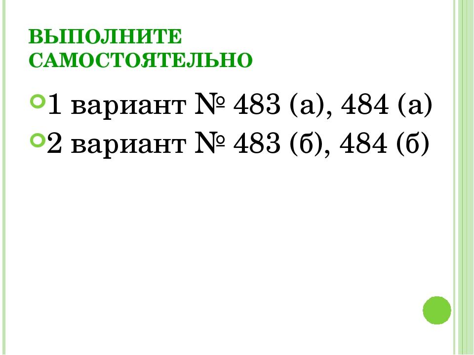 ВЫПОЛНИТЕ САМОСТОЯТЕЛЬНО 1 вариант № 483 (а), 484 (а) 2 вариант № 483 (б), 48...
