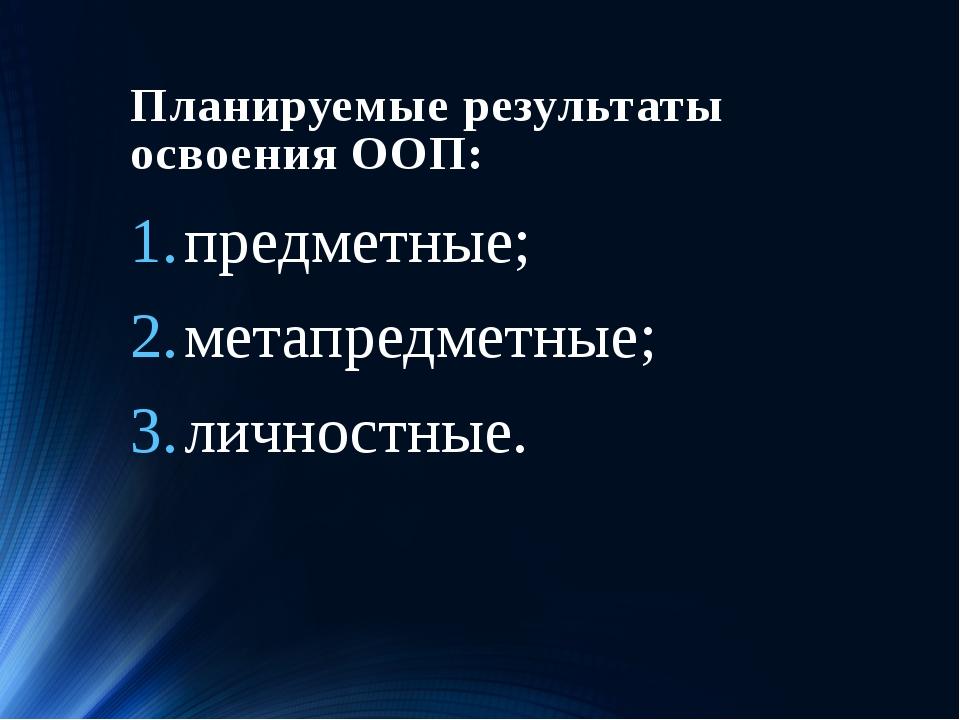 Планируемые результаты освоения ООП: предметные; метапредметные; личностные.