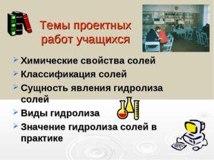 Темы проектных работ учащихся Химические свойства солей Классификация солей С
