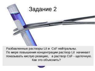 Задание 2 Разбавленные растворы LiI и CsF нейтральны. По мере повышения конце