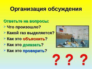 Организация обсуждения Ответьте на вопросы: Что произошло? Какой газ выделяет