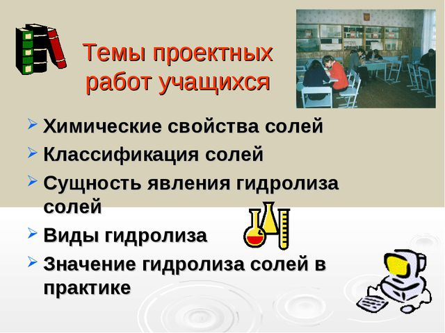 Темы проектных работ учащихся Химические свойства солей Классификация солей С...