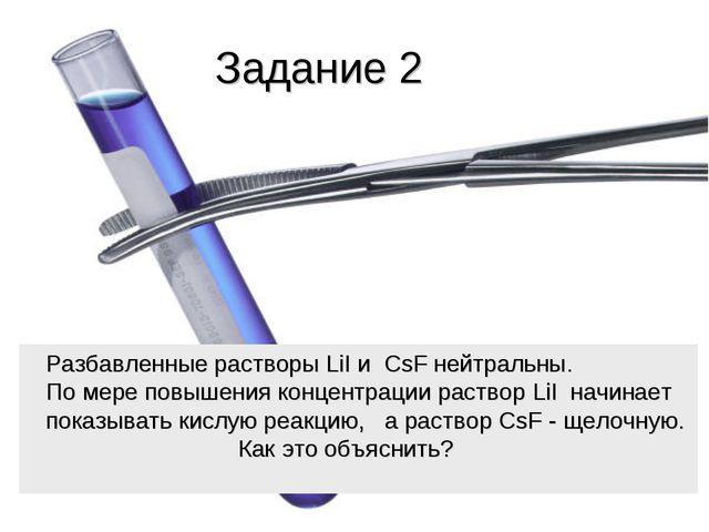 Задание 2 Разбавленные растворы LiI и CsF нейтральны. По мере повышения конце...