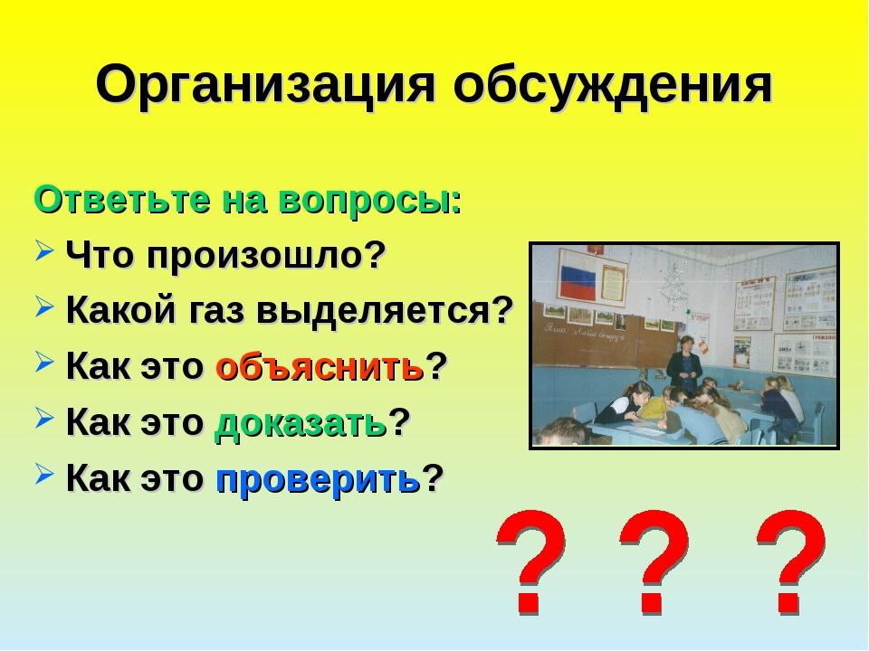 Организация обсуждения Ответьте на вопросы: Что произошло? Какой газ выделяет...