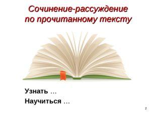 * Сочинение-рассуждение по прочитанному тексту Узнать … Научиться …