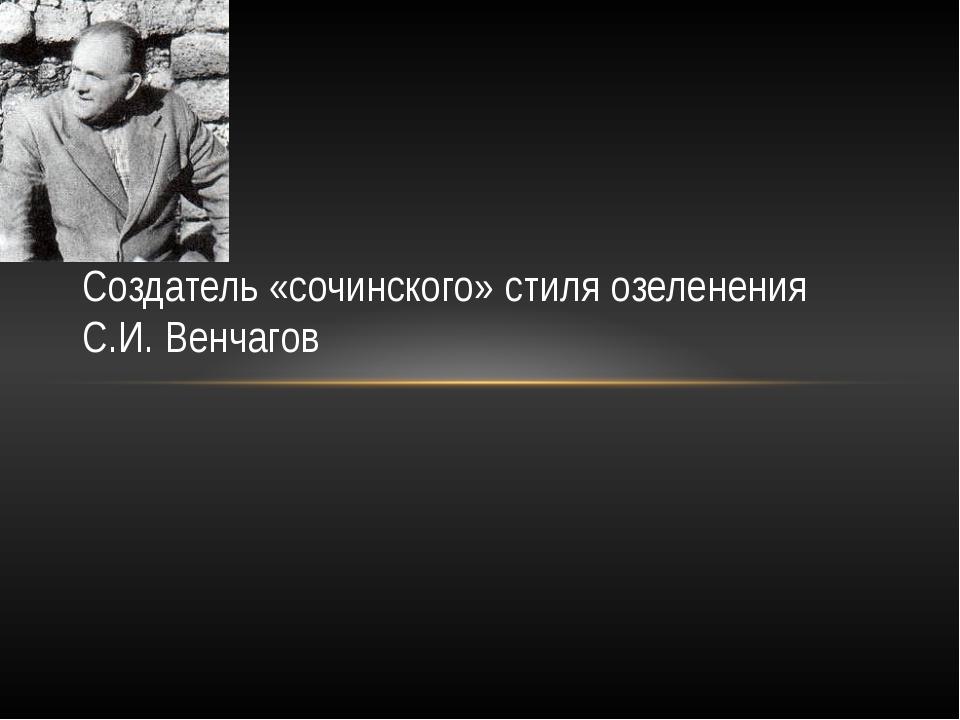Создатель «сочинского» стиля озеленения С.И. Венчагов