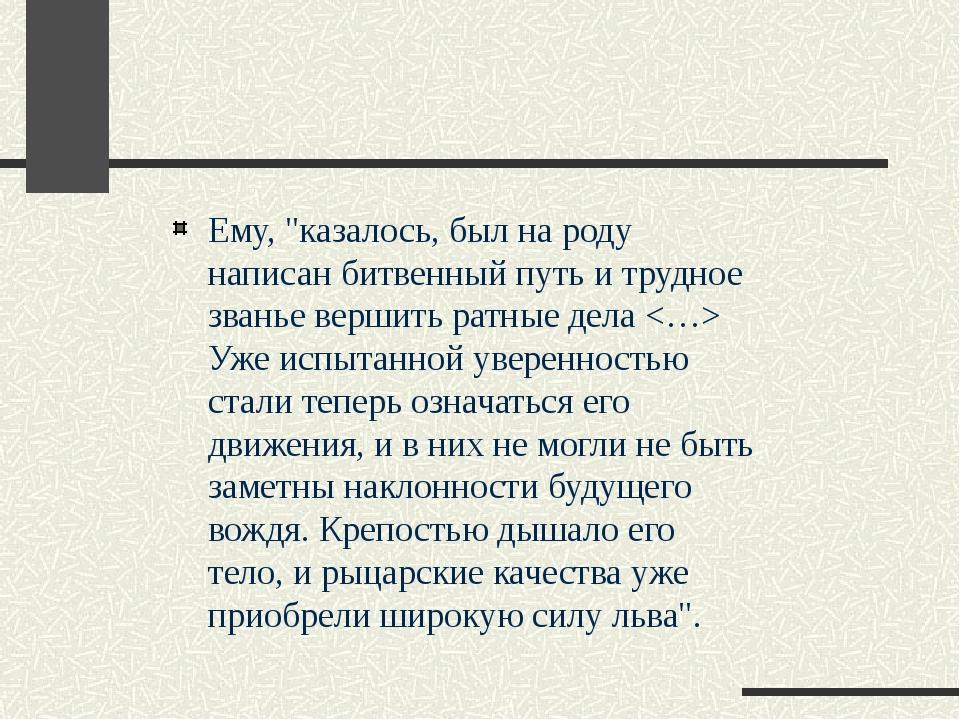 """Ему, """"казалось, был на роду написан битвенный путь и трудное званье вершить р..."""